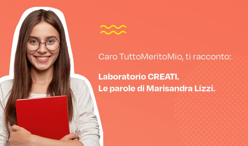 Caro TuttoMeritoMio, ti racconto: il laboratorio CREATI. Le parole di Marisandra Lizzi.
