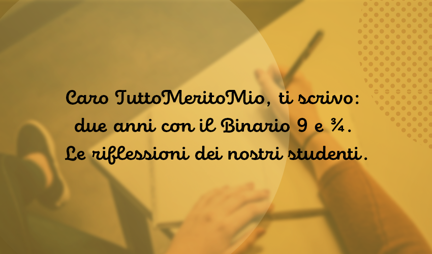 Caro TuttoMeritoMio, ti scrivo: due anni con il Binario 9 e ¾.  Le riflessioni dei nostri studenti.