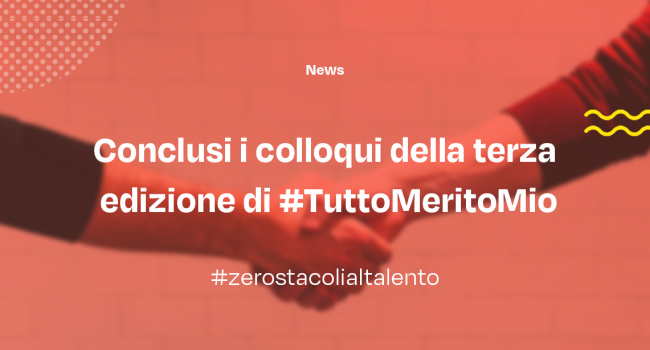 Conclusi i colloqui della terza edizione di #TuttoMeritoMio.